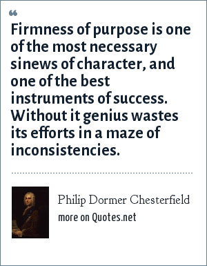 Philip Dormer Chesterfield: Firmness of purpose is one of the most necessary sinews of character, and one of the best instruments of success. Without it genius wastes its efforts in a maze of inconsistencies.