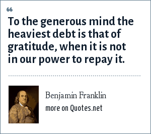 Benjamin Franklin: To the generous mind the heaviest debt is that of gratitude, when it is not in our power to repay it.