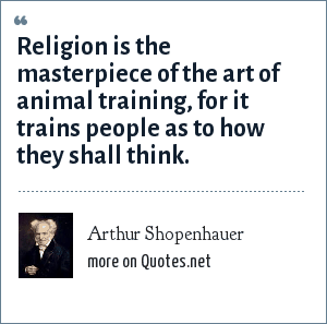 Arthur Shopenhauer: Religion is the masterpiece of the art of animal training, for it trains people as to how they shall think.