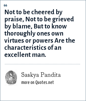 Saskya Pandita: Not to be cheered by praise, Not to be grieved by blame, But to know thoroughly ones own virtues or powers Are the characteristics of an excellent man.