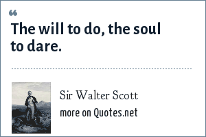 Sir Walter Scott: The will to do, the soul to dare.