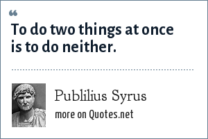 Publilius Syrus: To do two things at once is to do neither.