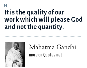Mahatma Gandhi: It is the quality of our work which will please God and not the quantity.