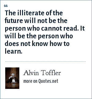 Alvin Toffler: The illiterate of the future will not be the person who cannot read. It will be the person who does not know how to learn.