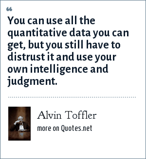 Alvin Toffler: You can use all the quantitative data you can get, but you still have to distrust it and use your own intelligence and judgment.