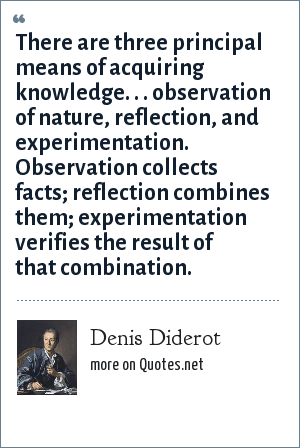 Denis Diderot: There are three principal means of acquiring knowledge. . . observation of nature, reflection, and experimentation. Observation collects facts; reflection combines them; experimentation verifies the result of that combination.