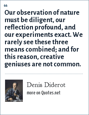 Denis Diderot: Our observation of nature must be diligent, our reflection profound, and our experiments exact. We rarely see these three means combined; and for this reason, creative geniuses are not common.