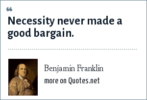 Benjamin Franklin: Necessity never made a good bargain.