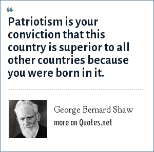 George Bernard Shaw: Patriotism is your conviction that this country is superior to all other countries because you were born in it.