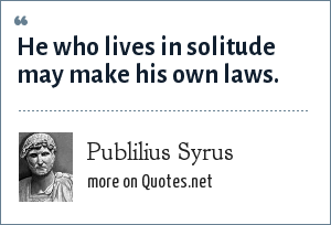 Publilius Syrus: He who lives in solitude may make his own laws.
