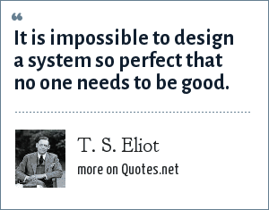T. S. Eliot: It is impossible to design a system so perfect that no one needs to be good.