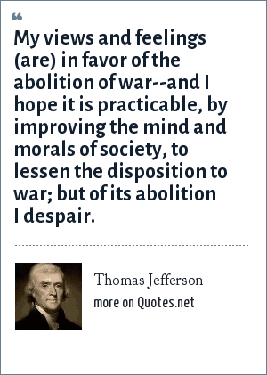 Thomas Jefferson: My views and feelings (are) in favor of the abolition of war--and I hope it is practicable, by improving the mind and morals of society, to lessen the disposition to war; but of its abolition I despair.