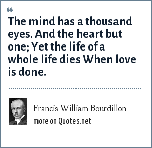 Francis William Bourdillon: The mind has a thousand eyes. And the heart but one; Yet the life of a whole life dies When love is done.