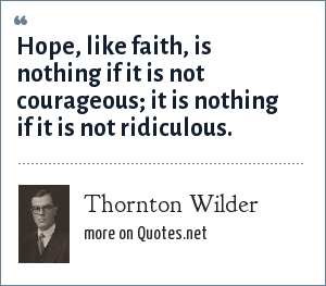 Thornton Wilder: Hope, like faith, is nothing if it is not courageous; it is nothing if it is not ridiculous.