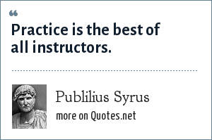 Publilius Syrus: Practice is the best of all instructors.