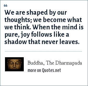 Buddha, The Dharmapada: We are shaped by our thoughts; we become what we think. When the mind is pure, joy follows like a shadow that never leaves.