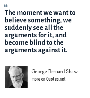 George Bernard Shaw: The moment we want to believe something, we suddenly see all the arguments for it, and become blind to the arguments against it.