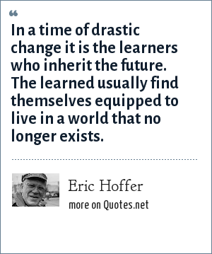 Eric Hoffer: In a time of drastic change it is the learners who inherit the future. The learned usually find themselves equipped to live in a world that no longer exists.