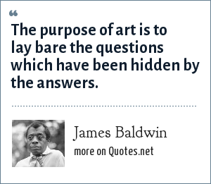 James Baldwin: The purpose of art is to lay bare the questions which have been hidden by the answers.