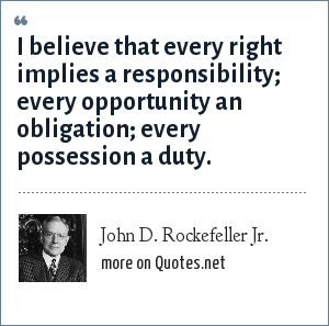 John D. Rockefeller Jr.: I believe that every right implies a responsibility; every opportunity an obligation; every possession a duty.