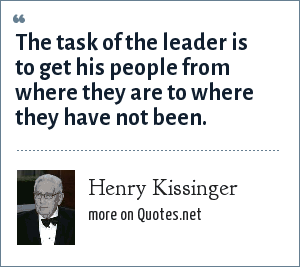 Henry Kissinger: The task of the leader is to get his people from where they are to where they have not been.