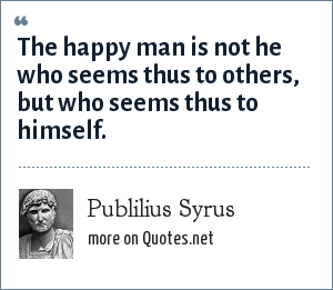 Publilius Syrus: The happy man is not he who seems thus to others, but who seems thus to himself.