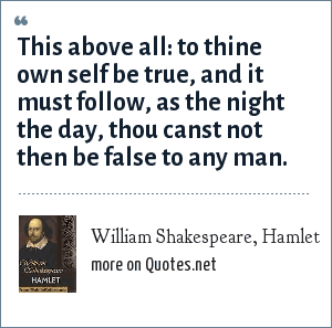 William Shakespeare, Hamlet: This above all: to thine own self be true, and it must follow, as the night the day, thou canst not then be false to any man.