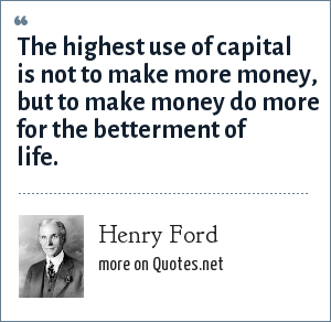 Henry Ford: The highest use of capital is not to make more money, but to make money do more for the betterment of life.