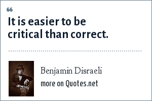 Benjamin Disraeli: It is easier to be critical than correct.