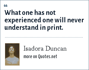 Isadora Duncan: What one has not experienced one will never understand in print.