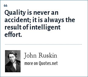 John Ruskin: Quality is never an accident; it is always the result of intelligent effort.