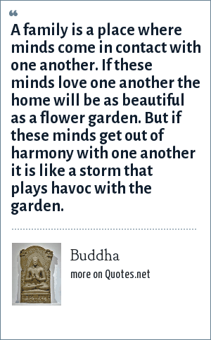 Buddha: A family is a place where minds come in contact with one another. If these minds love one another the home will be as beautiful as a flower garden. But if these minds get out of harmony with one another it is like a storm that plays havoc with the garden.