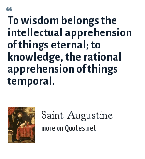 Saint Augustine: To wisdom belongs the intellectual apprehension of things eternal; to knowledge, the rational apprehension of things temporal.