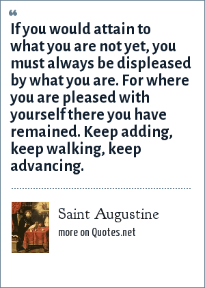 Saint Augustine: If you would attain to what you are not yet, you must always be displeased by what you are. For where you are pleased with yourself there you have remained. Keep adding, keep walking, keep advancing.