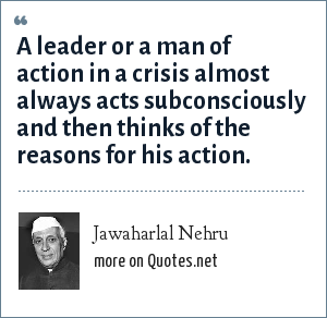 Jawaharlal Nehru: A leader or a man of action in a crisis almost always acts subconsciously and then thinks of the reasons for his action.