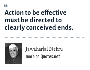 Jawaharlal Nehru: Action to be effective must be directed to clearly conceived ends.