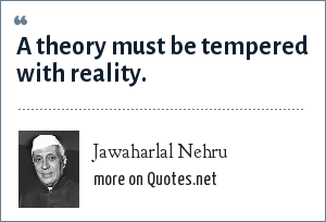 Jawaharlal Nehru: A theory must be tempered with reality.