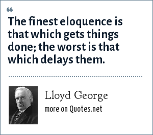 Lloyd George: The finest eloquence is that which gets things done; the worst is that which delays them.