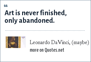 Leonardo DaVinci, (maybe): Art is never finished, only abandoned.