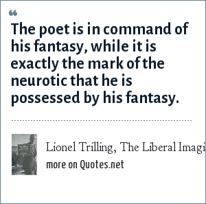 Lionel Trilling, The Liberal Imagination (1950): The poet is in command of his fantasy, while it is exactly the mark of the neurotic that he is possessed by his fantasy.