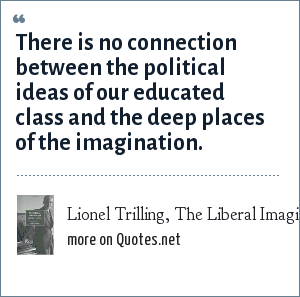 Lionel Trilling, The Liberal Imagination (1950): There is no connection between the political ideas of our educated class and the deep places of the imagination.