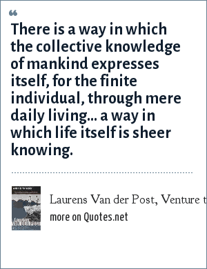 Laurens Van der Post, Venture to the Interior (1951): There is a way in which the collective knowledge of mankind expresses itself, for the finite individual, through mere daily living... a way in which life itself is sheer knowing.