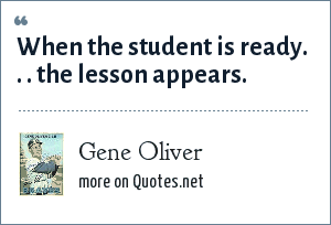 Gene Oliver: When the student is ready. . . the lesson appears.
