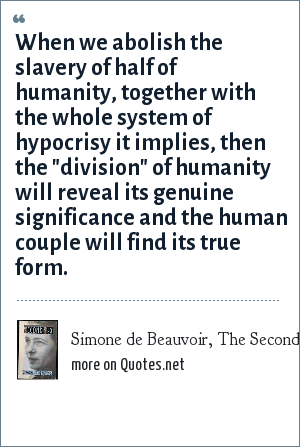 Simone de Beauvoir, The Second Sex (1950): When we abolish the slavery of half of humanity, together with the whole system of hypocrisy it implies, then the