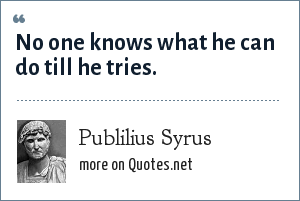 Publilius Syrus: No one knows what he can do till he tries.