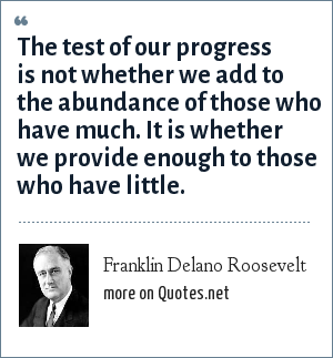 Franklin Delano Roosevelt: The test of our progress is not whether we add to the abundance of those who have much. It is whether we provide enough to those who have little.