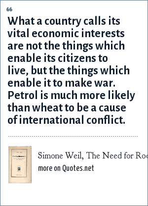 Simone Weil, The Need for Roots (1949): What a country calls its vital economic interests are not the things which enable its citizens to live, but the things which enable it to make war. Petrol is much more likely than wheat to be a cause of international conflict.