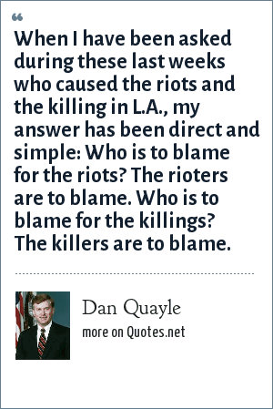Dan Quayle: When I have been asked during these last weeks who caused the riots and the killing in L.A., my answer has been direct and simple: Who is to blame for the riots? The rioters are to blame. Who is to blame for the killings? The killers are to blame.