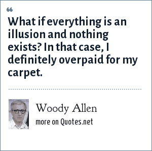 Woody Allen: What if everything is an illusion and nothing exists? In that case, I definitely overpaid for my carpet.