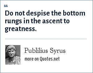 Publilius Syrus: Do not despise the bottom rungs in the ascent to greatness.